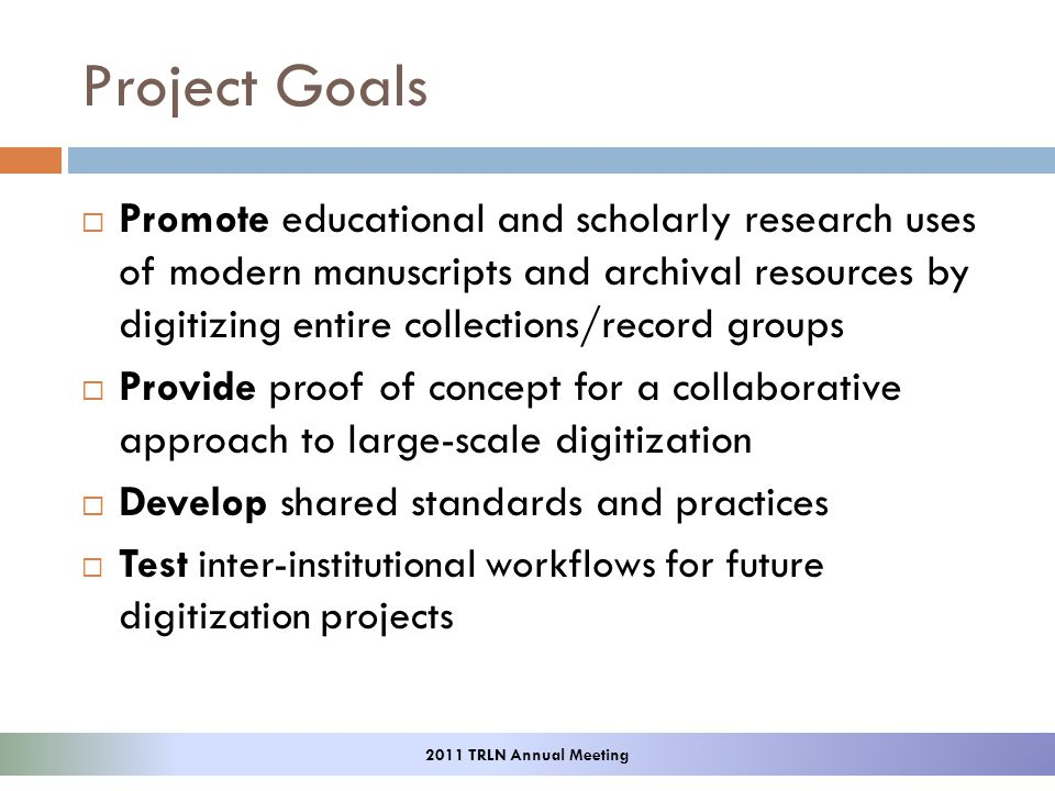 Project Goals Promote educational and scholarly research uses of modern manuscripts and archival resources by digitizing entire collections/record groups Provide proof of concept for a collaborative approach to large-scale digitization Develop shared standards and practices Test inter-institutional workflows for future digitization projects 2011 TRLN Annual Meeting