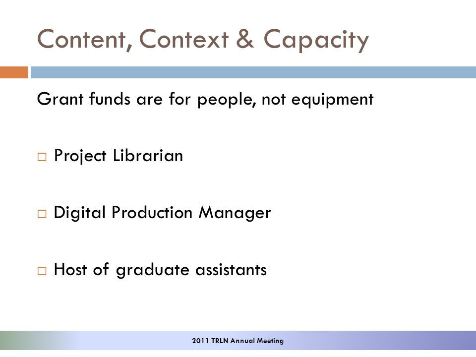 Content, Context & Capacity Grant funds are for people, not equipment Project Librarian Digital Production Manager Host of graduate assistants 2011 TRLN Annual Meeting
