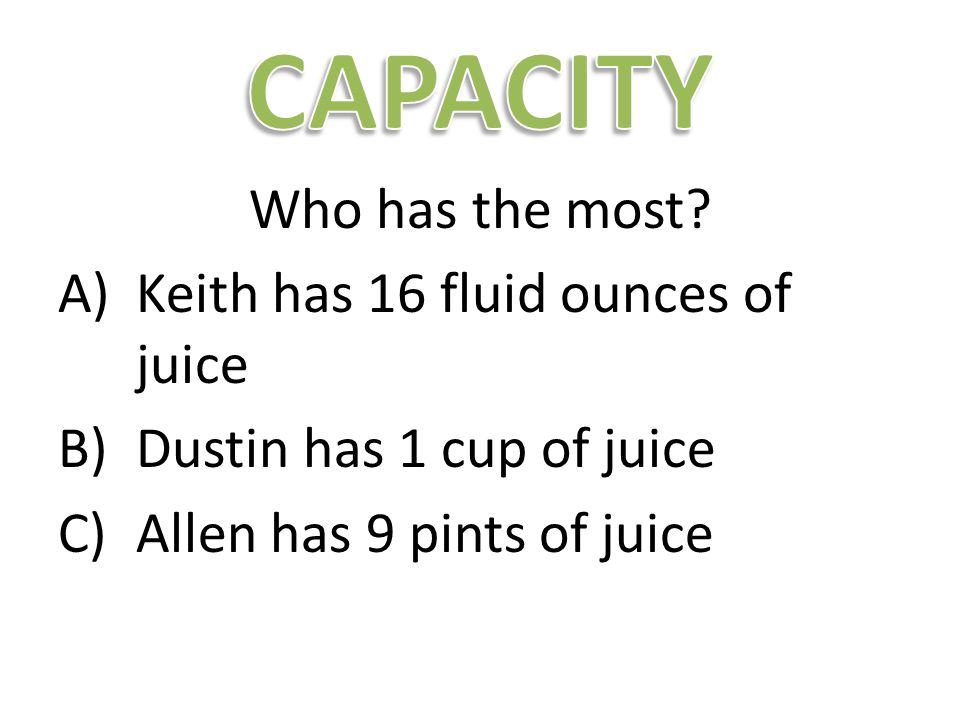 Who has the most? A)Keith has 16 fluid ounces of juice B)Dustin has 1 cup of juice C)Allen has 9 pints of juice