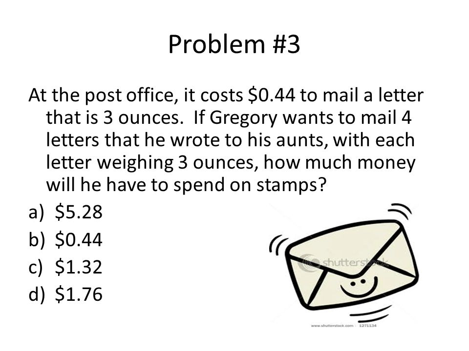 Problem #3 At the post office, it costs $0.44 to mail a letter that is 3 ounces. If Gregory wants to mail 4 letters that he wrote to his aunts, with e