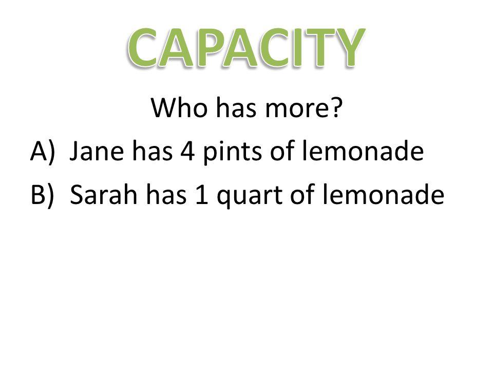 Who has more A)Jane has 4 pints of lemonade B)Sarah has 1 quart of lemonade