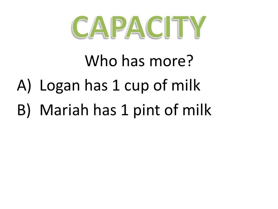 Who has more A)Logan has 1 cup of milk B)Mariah has 1 pint of milk