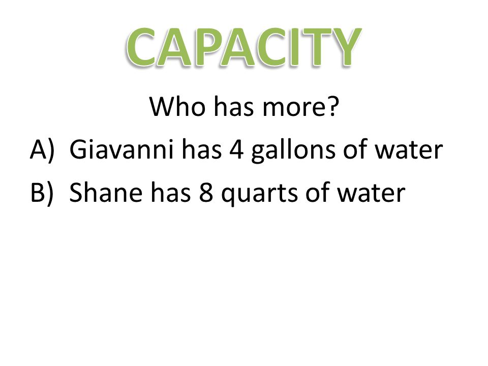 Who has more? A)Giavanni has 4 gallons of water B)Shane has 8 quarts of water