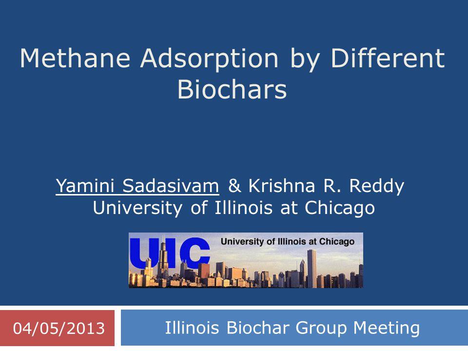 Methane Adsorption by Different Biochars Illinois Biochar Group Meeting Yamini Sadasivam & Krishna R. Reddy University of Illinois at Chicago 04/05/20
