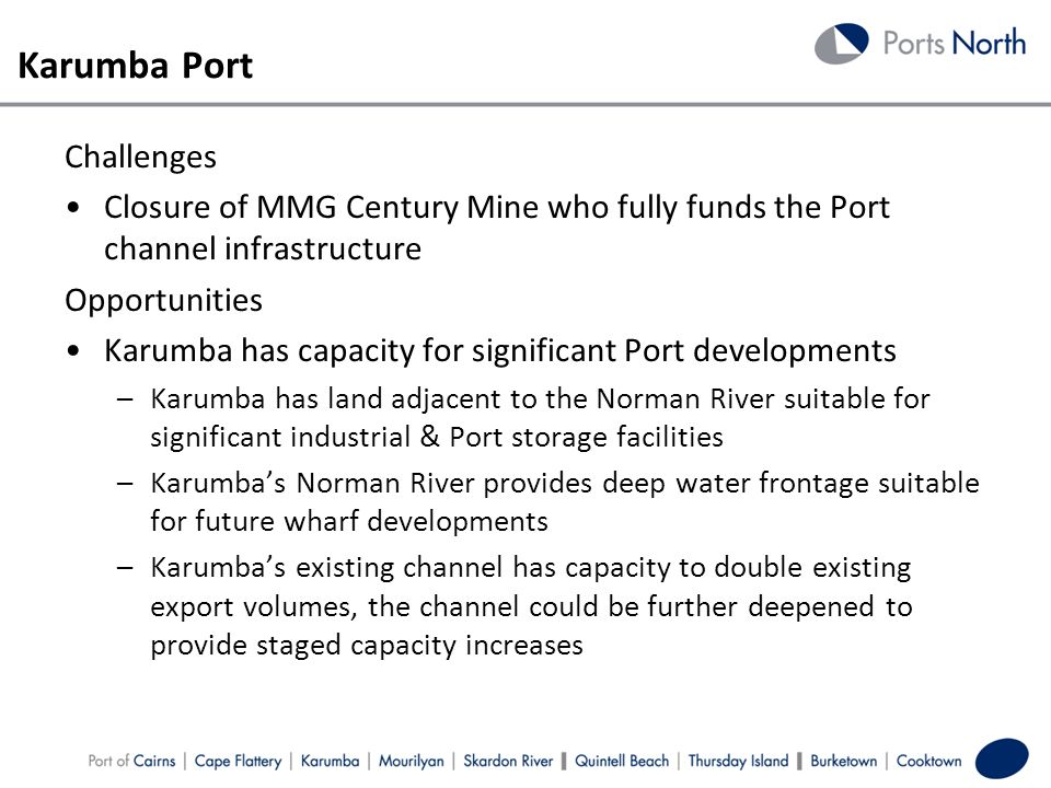 Karumba Port Challenges Closure of MMG Century Mine who fully funds the Port channel infrastructure Opportunities Karumba has capacity for significant Port developments –Karumba has land adjacent to the Norman River suitable for significant industrial & Port storage facilities –Karumbas Norman River provides deep water frontage suitable for future wharf developments –Karumbas existing channel has capacity to double existing export volumes, the channel could be further deepened to provide staged capacity increases