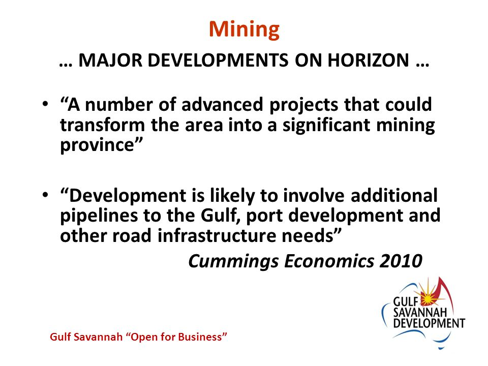 Mining … MAJOR DEVELOPMENTS ON HORIZON … A number of advanced projects that could transform the area into a significant mining province Development is likely to involve additional pipelines to the Gulf, port development and other road infrastructure needs Cummings Economics 2010 Gulf Savannah Open for Business