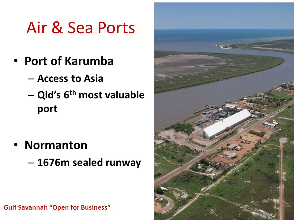 Air & Sea Ports Port of Karumba – Access to Asia – Qlds 6 th most valuable port Normanton – 1676m sealed runway Gulf Savannah Open for Business