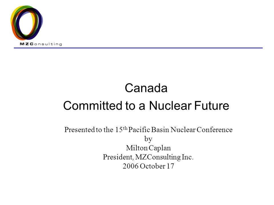 Canada Committed to a Nuclear Future Presented to the 15 th Pacific Basin Nuclear Conference by Milton Caplan President, MZConsulting Inc.