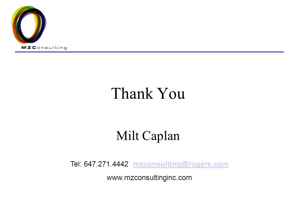 Thank You Milt Caplan Tel: 647.271.4442 mzconsulting@rogers.commzconsulting@rogers.com www.mzconsultinginc.com