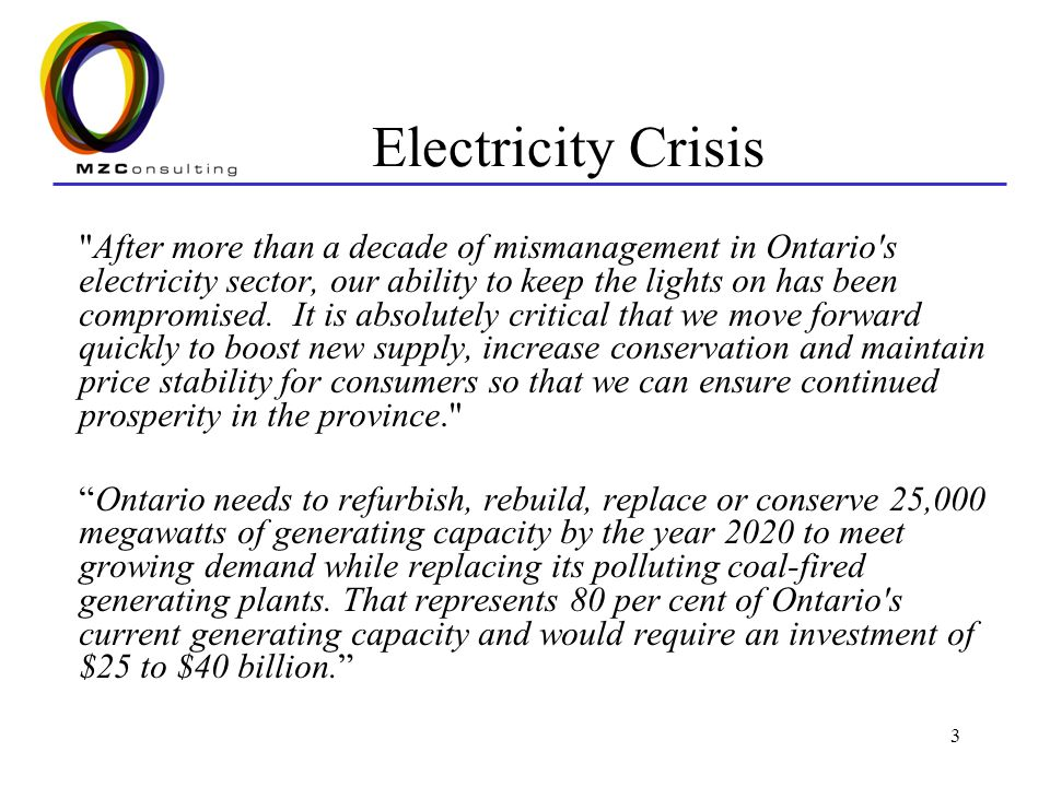 3 Electricity Crisis After more than a decade of mismanagement in Ontario s electricity sector, our ability to keep the lights on has been compromised.