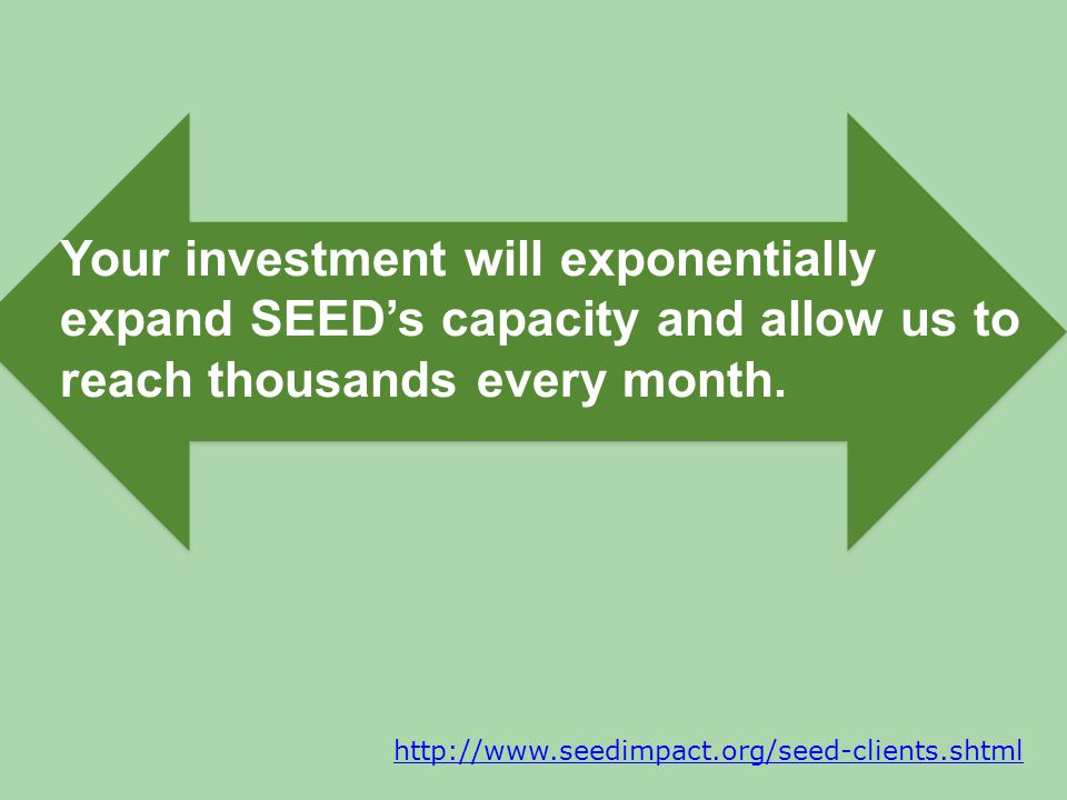 http://www.seedimpact.org/seed-clients.shtml Your investment will exponentially expand SEEDs capacity and allow us to reach thousands every month.
