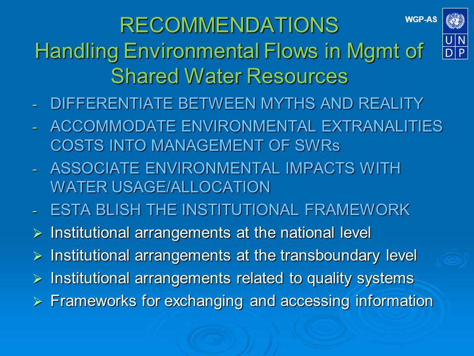 WGP-AS RECOMMENDATIONS Handling Environmental Flows in Mgmt of Shared Water Resources - DIFFERENTIATE BETWEEN MYTHS AND REALITY - ACCOMMODATE ENVIRONMENTAL EXTRANALITIES COSTS INTO MANAGEMENT OF SWRs - ASSOCIATE ENVIRONMENTAL IMPACTS WITH WATER USAGE/ALLOCATION - ESTA BLISH THE INSTITUTIONAL FRAMEWORK Institutional arrangements at the national level Institutional arrangements at the national level Institutional arrangements at the transboundary level Institutional arrangements at the transboundary level Institutional arrangements related to quality systems Institutional arrangements related to quality systems Frameworks for exchanging and accessing information Frameworks for exchanging and accessing information