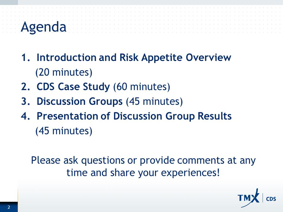 2 Agenda 1.Introduction and Risk Appetite Overview (20 minutes) 2.CDS Case Study (60 minutes) 3.Discussion Groups (45 minutes) 4.Presentation of Discussion Group Results (45 minutes) Please ask questions or provide comments at any time and share your experiences!