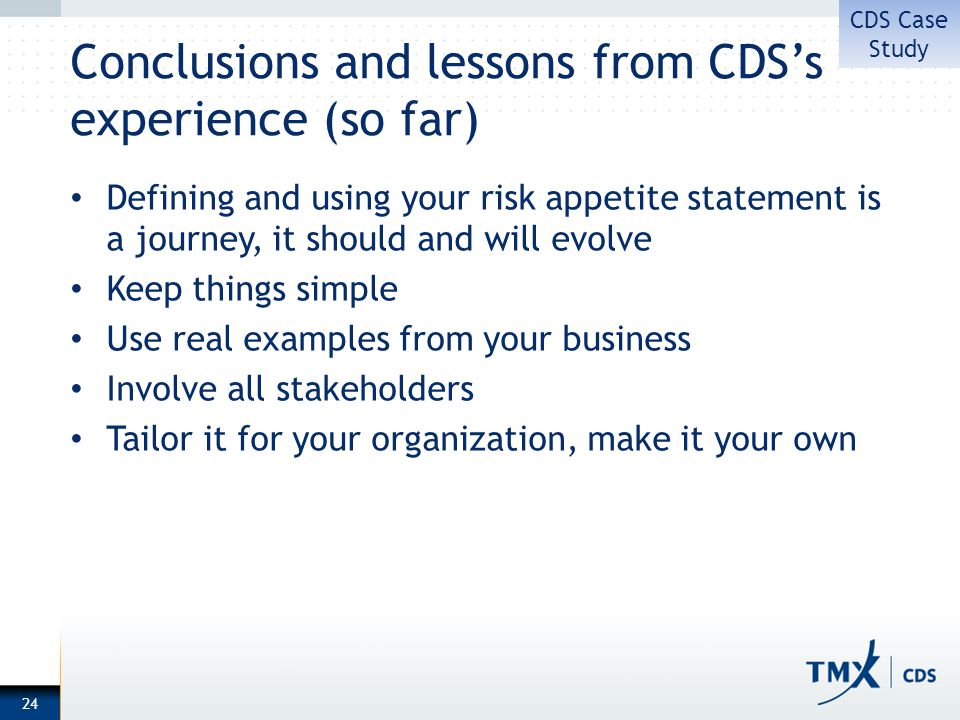 Conclusions and lessons from CDSs experience (so far) Defining and using your risk appetite statement is a journey, it should and will evolve Keep things simple Use real examples from your business Involve all stakeholders Tailor it for your organization, make it your own 24 CDS Case Study