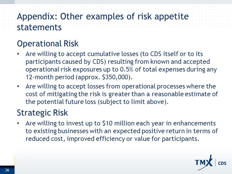 Appendix: Other examples of risk appetite statements Operational Risk Are willing to accept cumulative losses (to CDS itself or to its participants ca