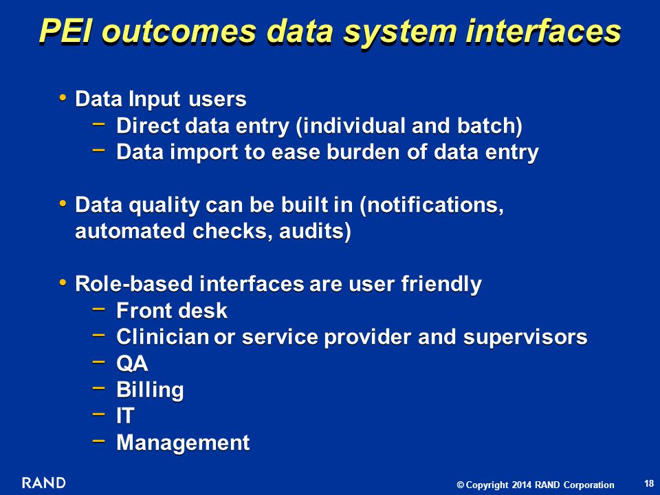 © Copyright 2014 RAND Corporation Data Input users Direct data entry (individual and batch) Data import to ease burden of data entry Data quality can be built in (notifications, automated checks, audits) Role-based interfaces are user friendly Front desk Clinician or service provider and supervisors QA Billing IT Management Data Input users Direct data entry (individual and batch) Data import to ease burden of data entry Data quality can be built in (notifications, automated checks, audits) Role-based interfaces are user friendly Front desk Clinician or service provider and supervisors QA Billing IT Management PEI outcomes data system interfaces 18