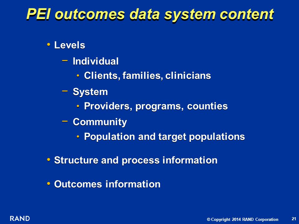 © Copyright 2014 RAND Corporation Levels Individual Clients, families, clinicians System Providers, programs, counties Community Population and target populations Structure and process information Outcomes information Levels Individual Clients, families, clinicians System Providers, programs, counties Community Population and target populations Structure and process information Outcomes information PEI outcomes data system content 21
