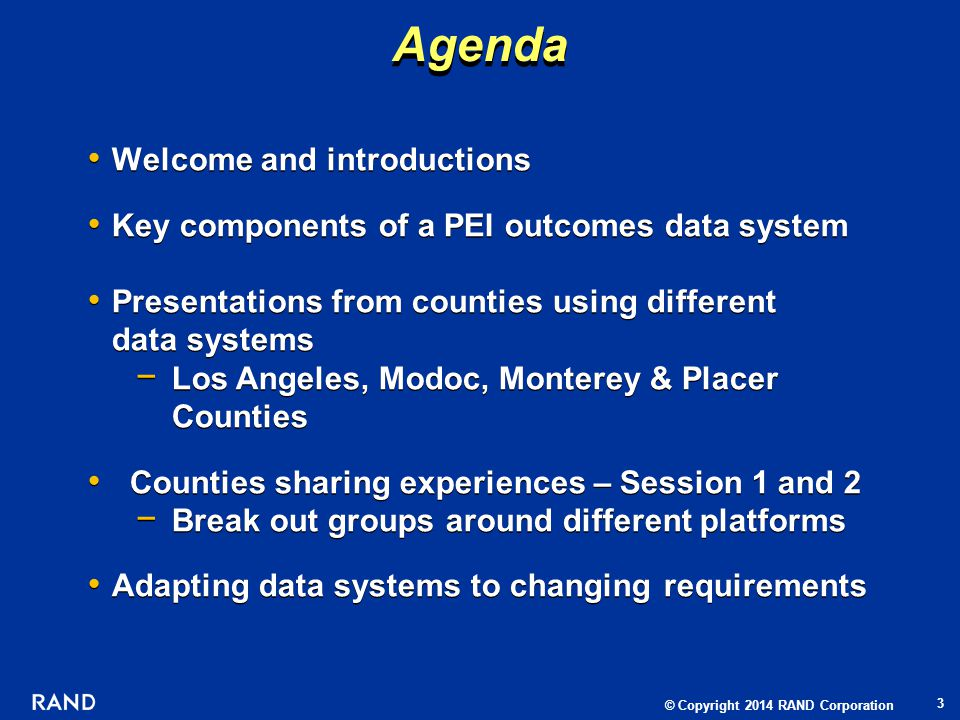 © Copyright 2014 RAND Corporation Agenda 3 Welcome and introductions Key components of a PEI outcomes data system Presentations from counties using different data systems Los Angeles, Modoc, Monterey & Placer Counties Counties sharing experiences – Session 1 and 2 Break out groups around different platforms Adapting data systems to changing requirements Welcome and introductions Key components of a PEI outcomes data system Presentations from counties using different data systems Los Angeles, Modoc, Monterey & Placer Counties Counties sharing experiences – Session 1 and 2 Break out groups around different platforms Adapting data systems to changing requirements
