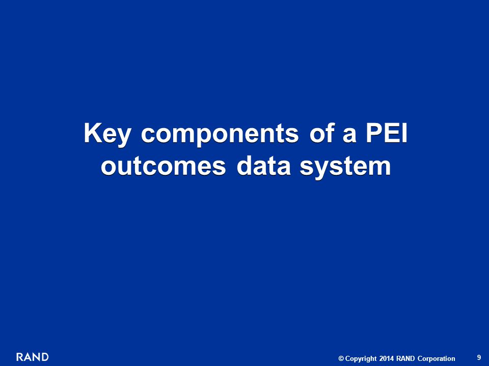© Copyright 2014 RAND Corporation Key components of a PEI outcomes data system 9