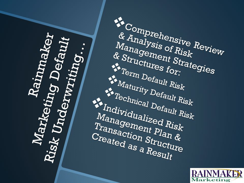 Rainmaker Marketing Non-Recourse Construction Financing Underwriting… Exclusive Second Dollar Change Order Cost Exposure Risk Management Plan Exclusive Second Dollar Change Order Cost Exposure Risk Management Plan Comprehensive Assessment of Plans, Procedures & Transaction Resources Needed for Successful Execution Comprehensive Assessment of Plans, Procedures & Transaction Resources Needed for Successful Execution Aggressive Risk Transference Strategy Aggressive Risk Transference Strategy