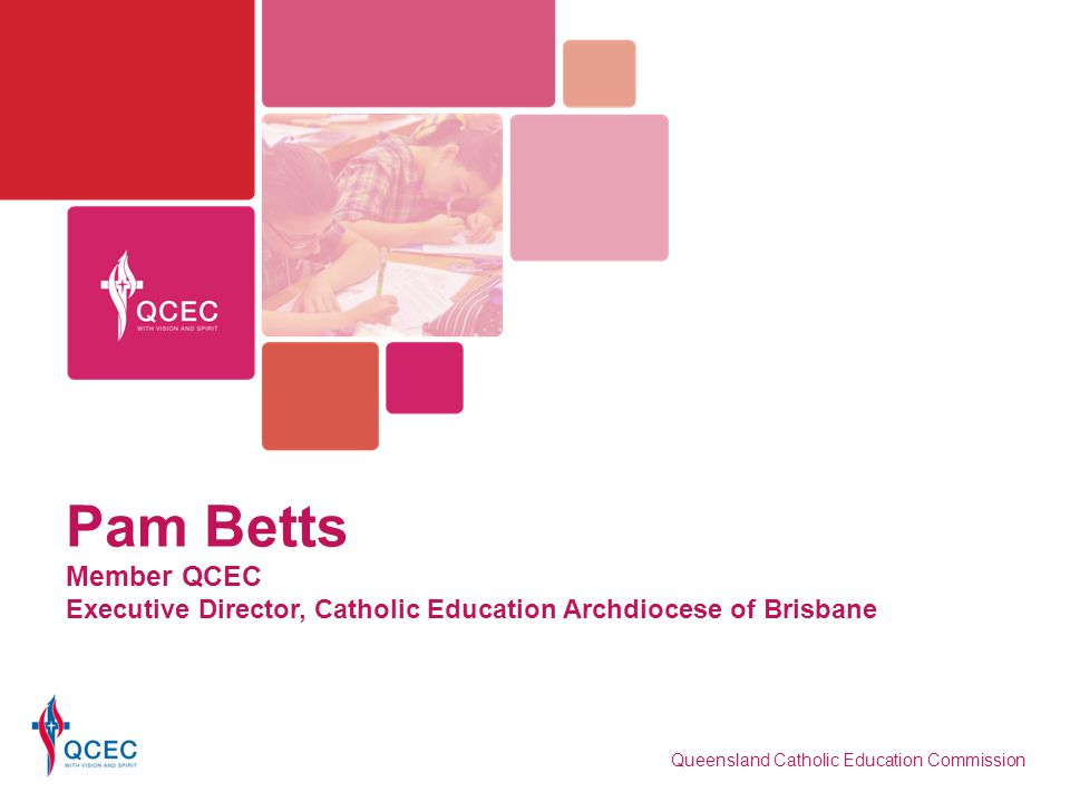Pam Betts Member QCEC Executive Director, Catholic Education Archdiocese of Brisbane Queensland Catholic Education Commission