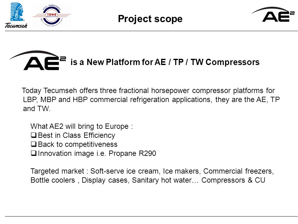 Project scope is a New Platform for AE / TP / TW Compressors Today Tecumseh offers three fractional horsepower compressor platforms for LBP, MBP and HBP commercial refrigeration applications, they are the AE, TP and TW.