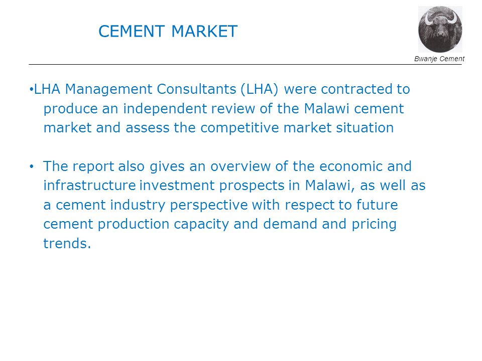 LHA Management Consultants (LHA) were contracted to produce an independent review of the Malawi cement market and assess the competitive market situation The report also gives an overview of the economic and infrastructure investment prospects in Malawi, as well as a cement industry perspective with respect to future cement production capacity and demand and pricing trends.