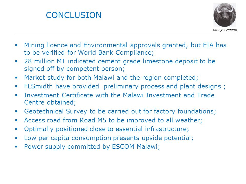Mining licence and Environmental approvals granted, but EIA has to be verified for World Bank Compliance; 28 million MT indicated cement grade limestone deposit to be signed off by competent person; Market study for both Malawi and the region completed; FLSmidth have provided preliminary process and plant designs ; Investment Certificate with the Malawi Investment and Trade Centre obtained; Geotechnical Survey to be carried out for factory foundations; Access road from Road M5 to be improved to all weather; Optimally positioned close to essential infrastructure; Low per capita consumption presents upside potential; Power supply committed by ESCOM Malawi; Bwanje Cement CONCLUSION