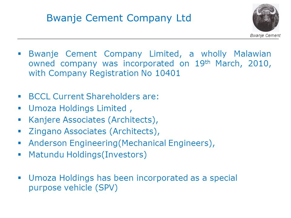 Bwanje Cement Company Limited, a wholly Malawian owned company was incorporated on 19 th March, 2010, with Company Registration No 10401 BCCL Current