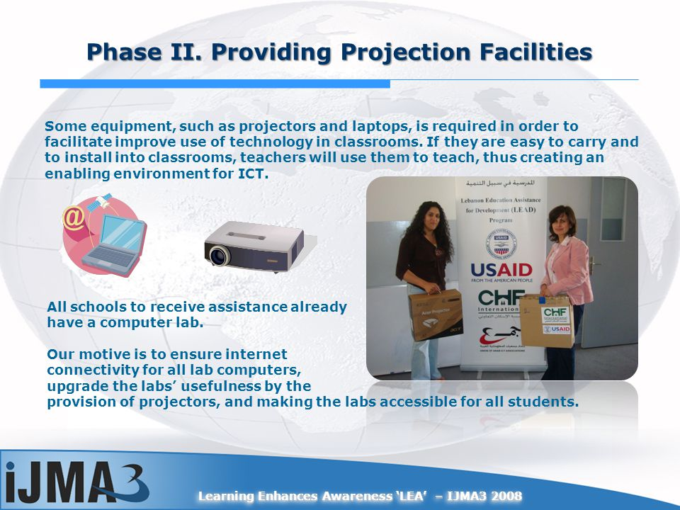 Learning Enhances Awareness LEA – IJMA3 2008 Phase II. Providing Projection Facilities Some equipment, such as projectors and laptops, is required in