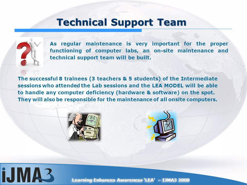 Learning Enhances Awareness LEA – IJMA3 2008 Technical Support Team As regular maintenance is very important for the proper functioning of computer labs, an on-site maintenance and technical support team will be built.
