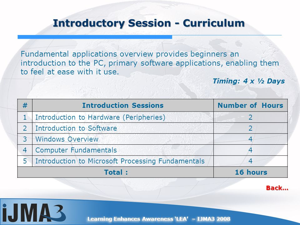 Learning Enhances Awareness LEA – IJMA3 2008 #Introduction SessionsNumber of Hours 1Introduction to Hardware (Peripheries)2 2Introduction to Software2
