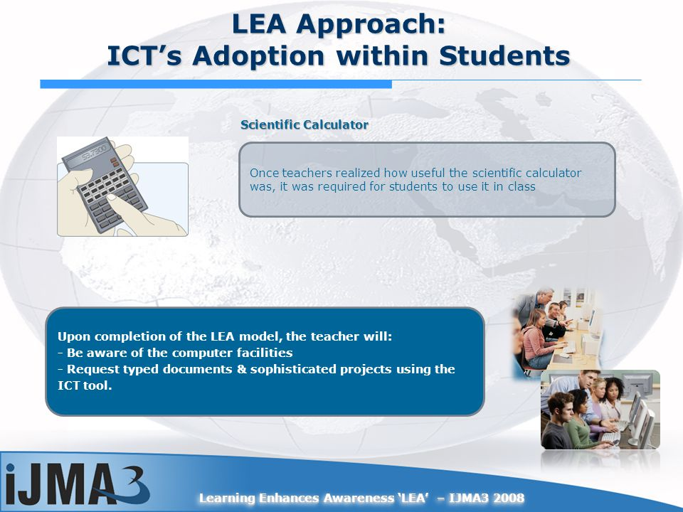 Learning Enhances Awareness LEA – IJMA3 2008 Scientific Calculator Once teachers realized how useful the scientific calculator was, it was required fo