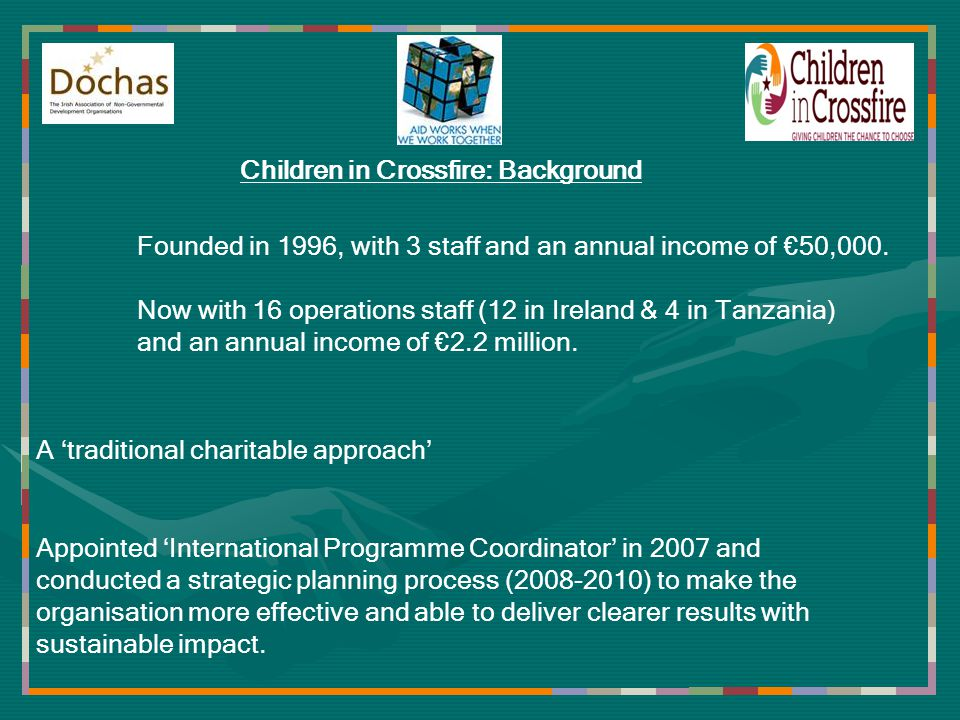 Children in Crossfire: Background Appointed International Programme Coordinator in 2007 and conducted a strategic planning process (2008-2010) to make the organisation more effective and able to deliver clearer results with sustainable impact.