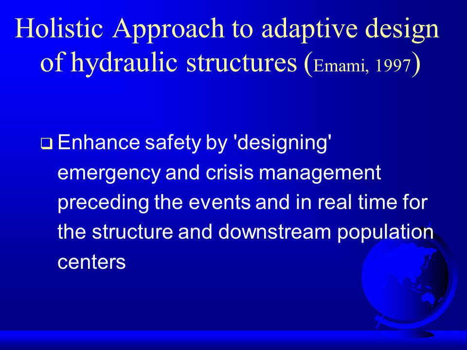 Holistic Approach to adaptive design of hydraulic structures ( Emami, 1997 ) Enhance safety by 'designing' emergency and crisis management preceding t