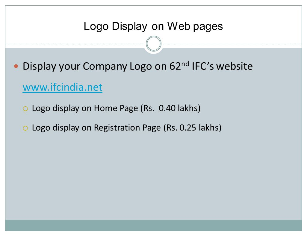 Logo Display on Web pages Display your Company Logo on 62 nd IFCs website www.ifcindia.net www.ifcindia.net Logo display on Home Page (Rs.