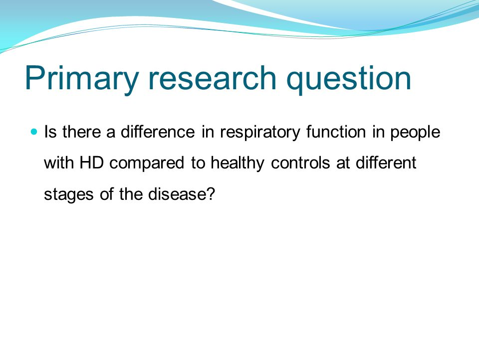 Primary research question Is there a difference in respiratory function in people with HD compared to healthy controls at different stages of the disease