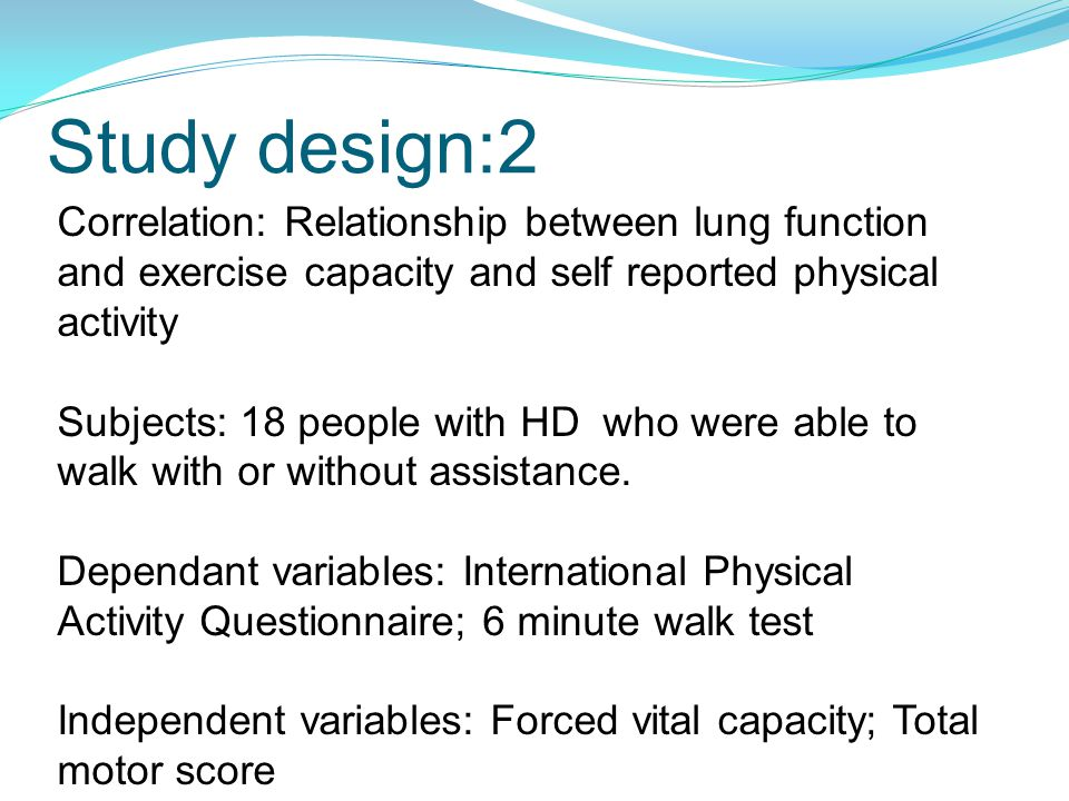 Study design:2 Correlation: Relationship between lung function and exercise capacity and self reported physical activity Subjects: 18 people with HD who were able to walk with or without assistance.