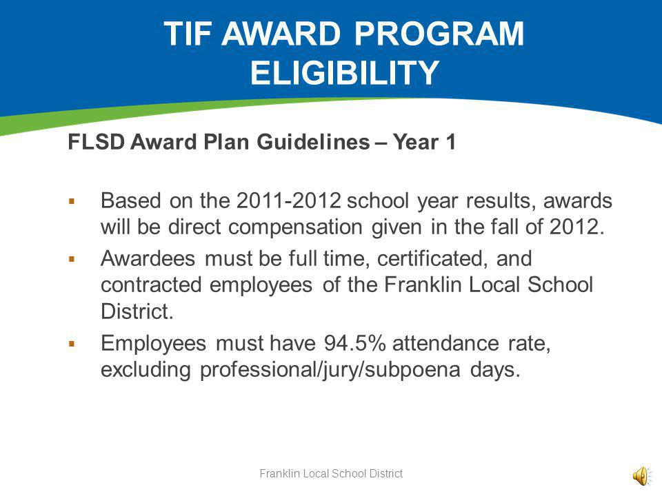 TIF AWARD PROGRAM ELIGIBILITY FLSD Award Plan Guidelines – Year 1 Based on the 2011-2012 school year results, awards will be direct compensation given in the fall of 2012.