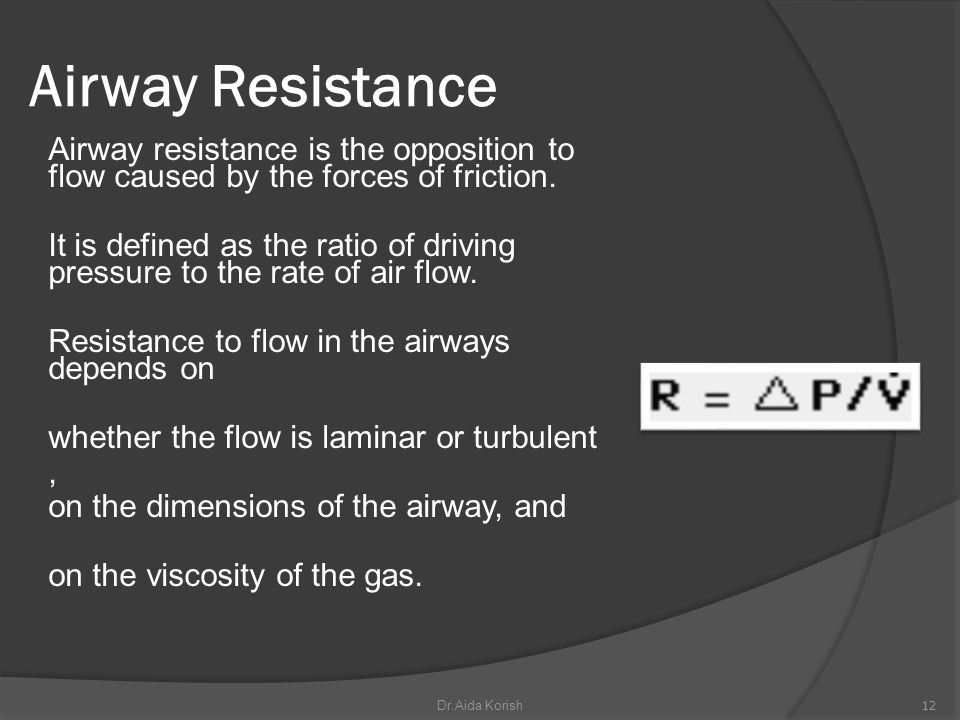 Airway Resistance Airway resistance is the opposition to flow caused by the forces of friction. It is defined as the ratio of driving pressure to the