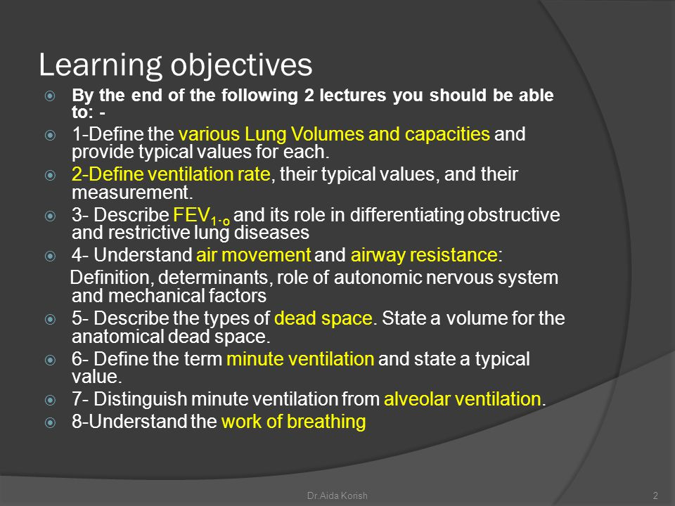 Learning objectives By the end of the following 2 lectures you should be able to: - 1-Define the various Lung Volumes and capacities and provide typic