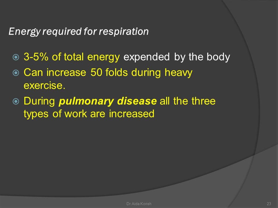 Energy required for respiration 3-5% of total energy expended by the body Can increase 50 folds during heavy exercise. During pulmonary disease all th