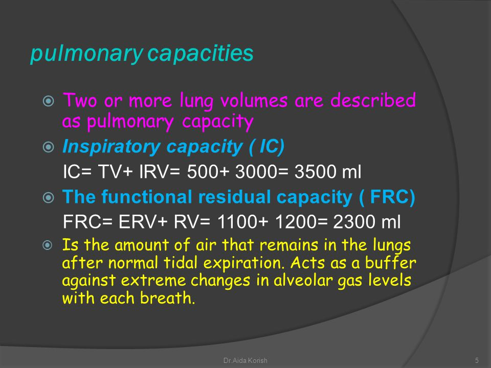 Cont… lung capacities The vital capacity ( VC) = TV+IRV+ERV = 500+3000+1100 =4600 ml The total lung capacity (TLC) = TV+IRV+ERV+RV = 500+3000+1100+ 1200= 5800ml.