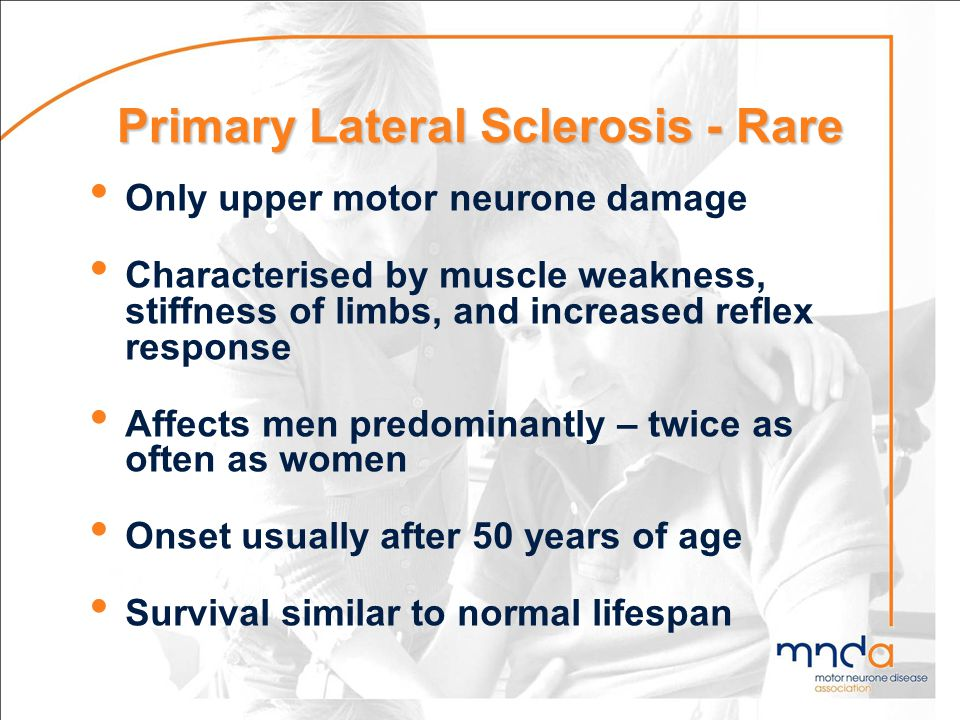 Primary Lateral Sclerosis - Rare Only upper motor neurone damage Characterised by muscle weakness, stiffness of limbs, and increased reflex response A