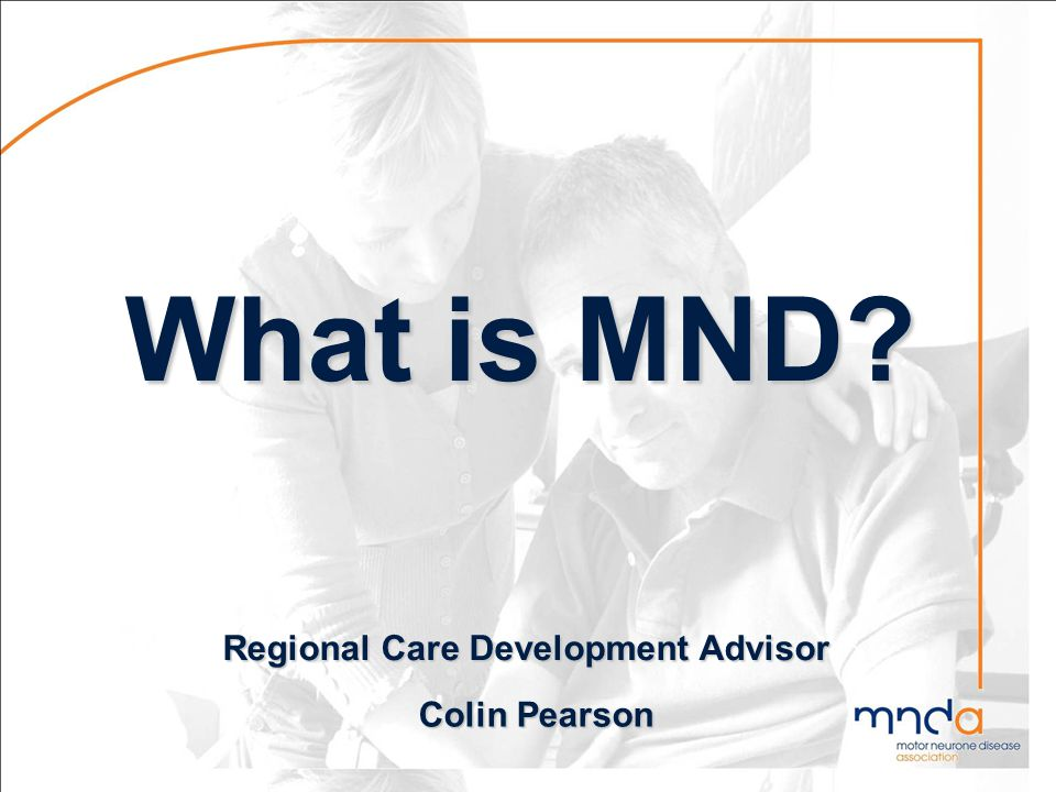 What is MND? What is MND? Colin Pearson Regional Care Development Advisor