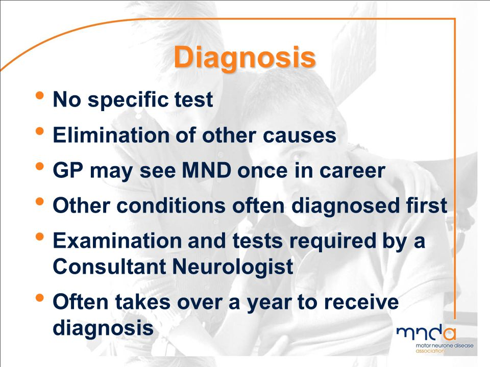 Diagnosis No specific test Elimination of other causes GP may see MND once in career Other conditions often diagnosed first Examination and tests requ