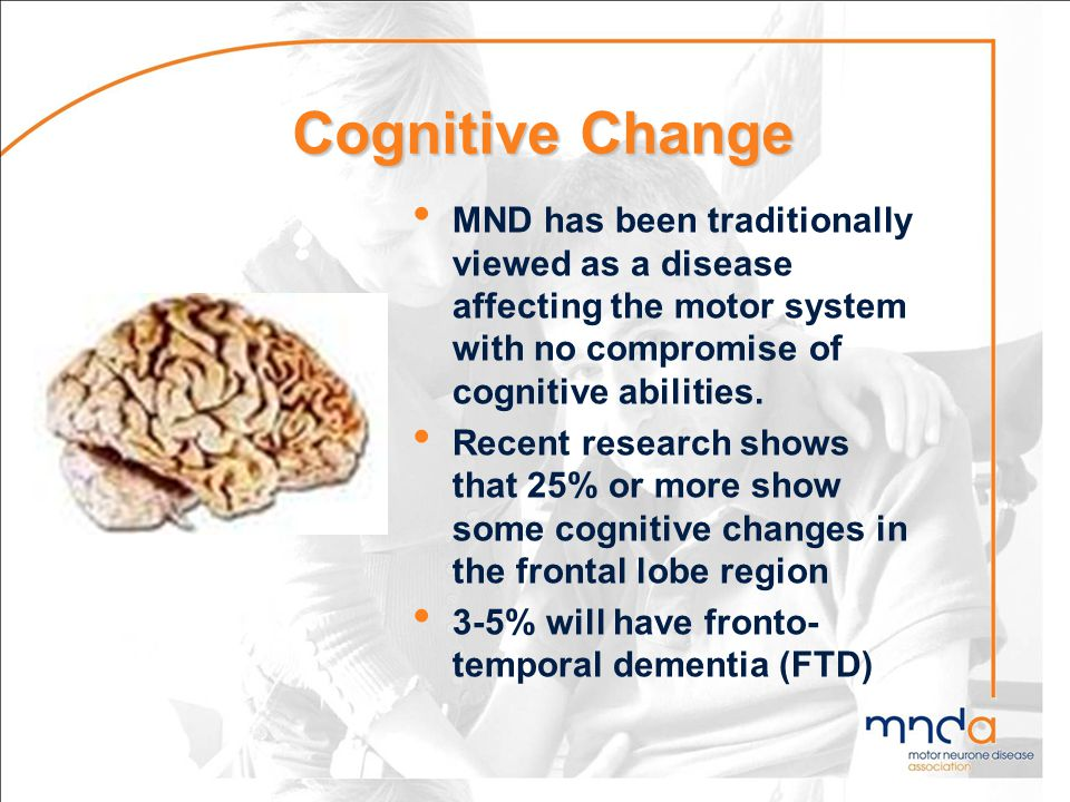 Cognitive Change MND has been traditionally viewed as a disease affecting the motor system with no compromise of cognitive abilities. Recent research