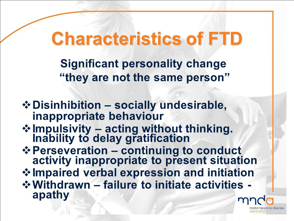 Characteristics of FTD Significant personality change they are not the same person Disinhibition – socially undesirable, inappropriate behaviour Impul