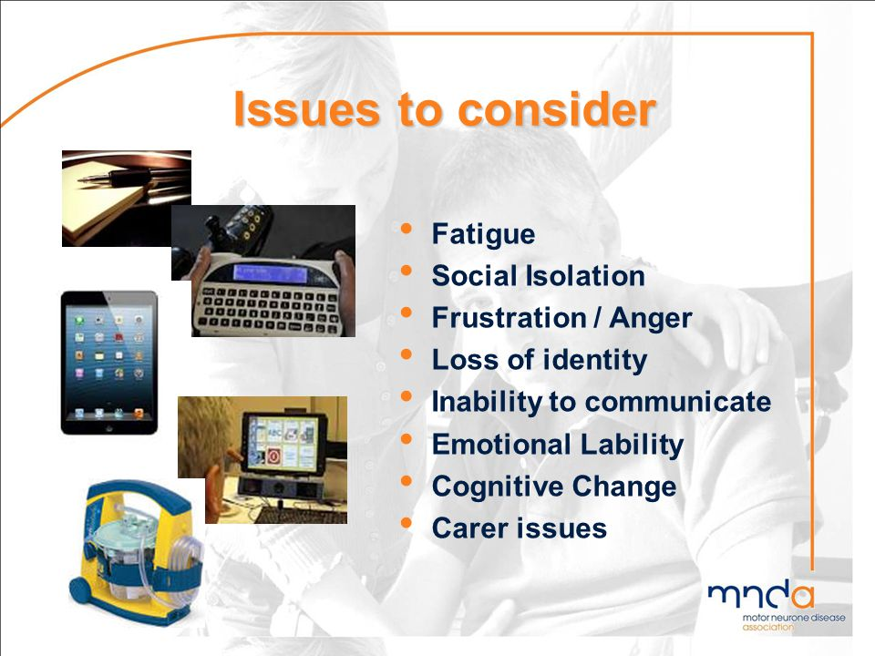 Issues to consider Fatigue Social Isolation Frustration / Anger Loss of identity Inability to communicate Emotional Lability Cognitive Change Carer is