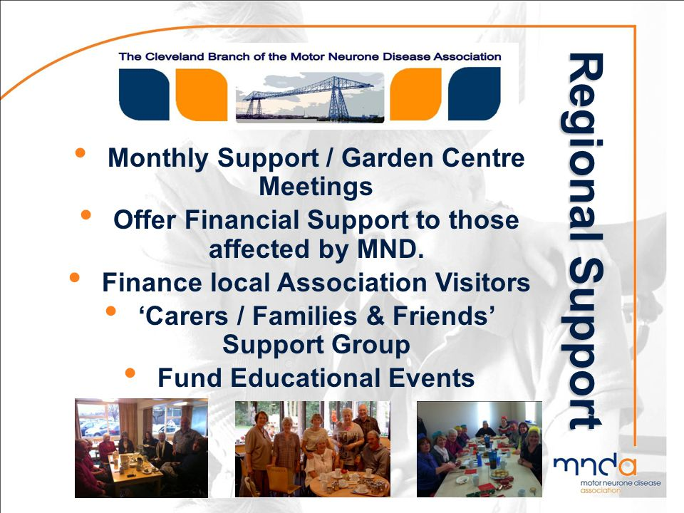 Regional Support Monthly Support / Garden Centre Meetings Offer Financial Support to those affected by MND. Finance local Association Visitors Carers
